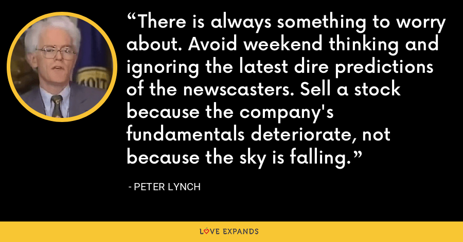 There is always something to worry about. Avoid weekend thinking and ignoring the latest dire predictions of the newscasters. Sell a stock because the company's fundamentals deteriorate, not because the sky is falling. - Peter Lynch