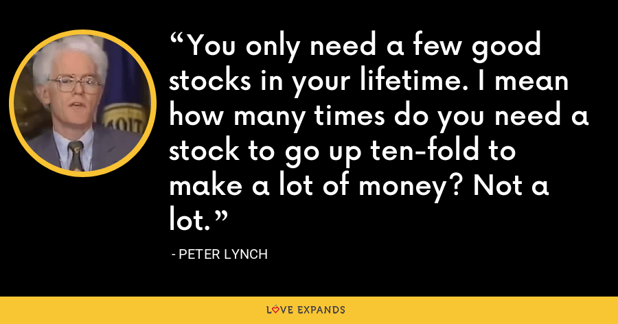 You only need a few good stocks in your lifetime. I mean how many times do you need a stock to go up ten-fold to make a lot of money? Not a lot. - Peter Lynch