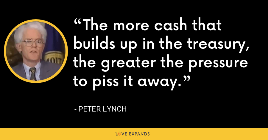 The more cash that builds up in the treasury, the greater the pressure to piss it away. - Peter Lynch