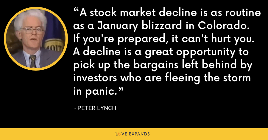 A stock market decline is as routine as a January blizzard in Colorado. If you're prepared, it can't hurt you. A decline is a great opportunity to pick up the bargains left behind by investors who are fleeing the storm in panic. - Peter Lynch