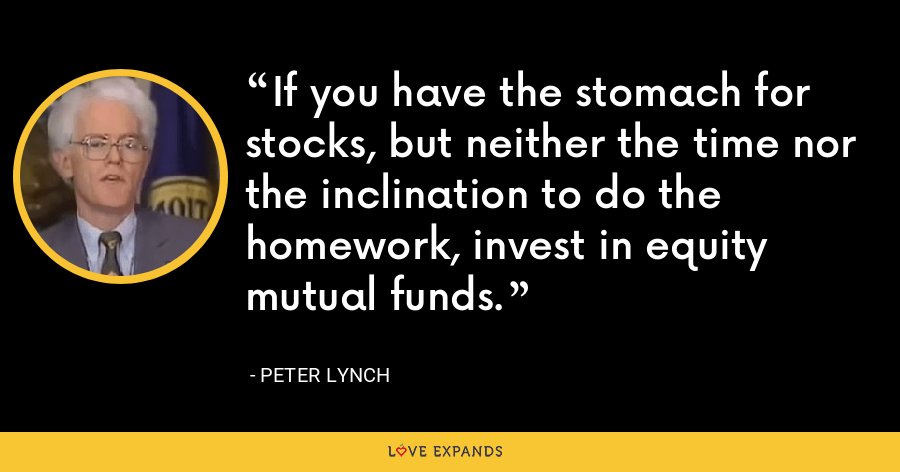 If you have the stomach for stocks, but neither the time nor the inclination to do the homework, invest in equity mutual funds. - Peter Lynch