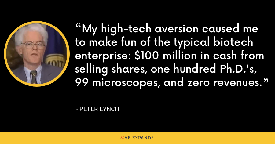 My high-tech aversion caused me to make fun of the typical biotech enterprise: $100 million in cash from selling shares, one hundred Ph.D.'s, 99 microscopes, and zero revenues. - Peter Lynch