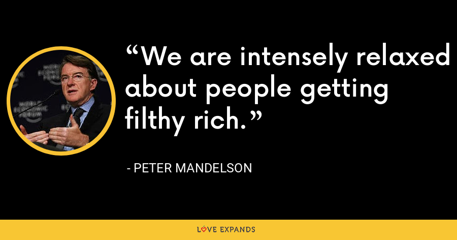 We are intensely relaxed about people getting filthy rich. - Peter Mandelson