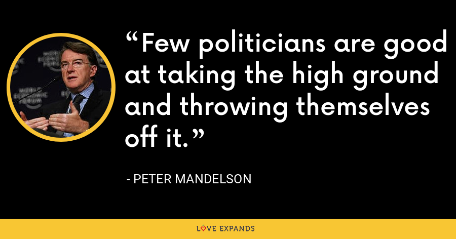 Few politicians are good at taking the high ground and throwing themselves off it. - Peter Mandelson