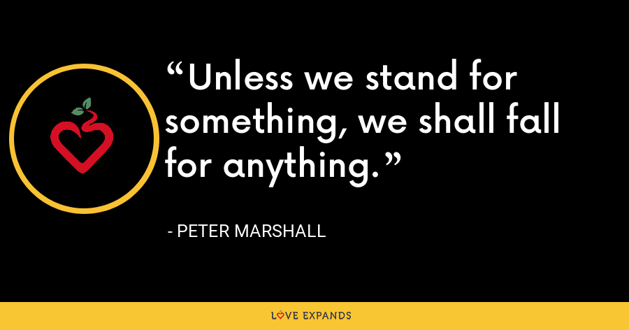 Unless we stand for something, we shall fall for anything. - Peter Marshall