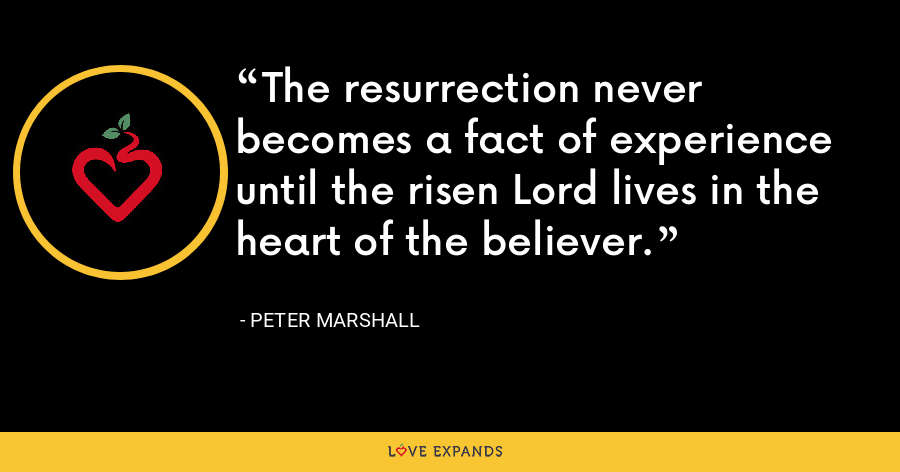 The resurrection never becomes a fact of experience until the risen Lord lives in the heart of the believer. - Peter Marshall