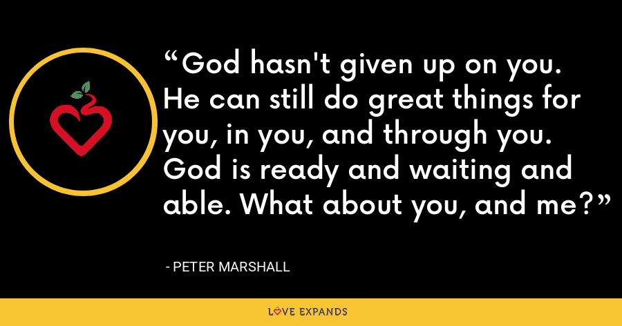 God hasn't given up on you. He can still do great things for you, in you, and through you. God is ready and waiting and able. What about you, and me? - Peter Marshall