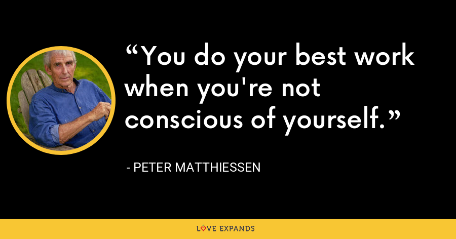 You do your best work when you're not conscious of yourself. - Peter Matthiessen