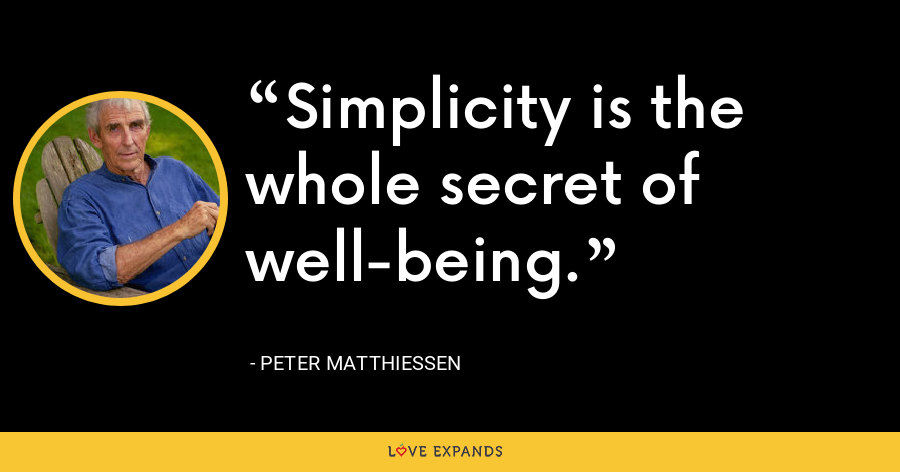 Simplicity is the whole secret of well-being. - Peter Matthiessen