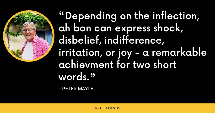 Depending on the inflection, ah bon can express shock, disbelief, indifference, irritation, or joy - a remarkable achievment for two short words. - Peter Mayle