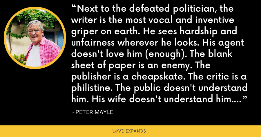 Next to the defeated politician, the writer is the most vocal and inventive griper on earth. He sees hardship and unfairness wherever he looks. His agent doesn't love him (enough). The blank sheet of paper is an enemy. The publisher is a cheapskate. The critic is a philistine. The public doesn't understand him. His wife doesn't understand him. The bartender doesn't understand him. - Peter Mayle