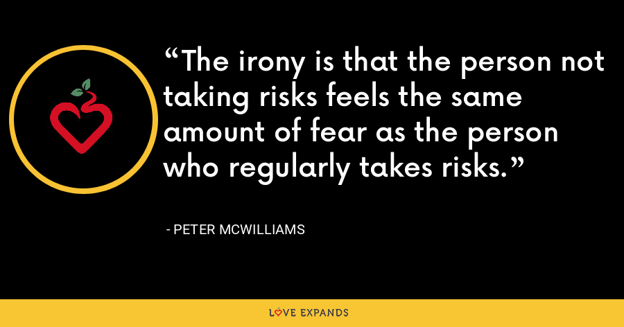 The irony is that the person not taking risks feels the same amount of fear as the person who regularly takes risks. - Peter McWilliams