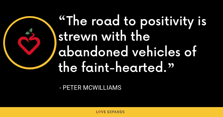 The road to positivity is strewn with the abandoned vehicles of the faint-hearted. - Peter McWilliams
