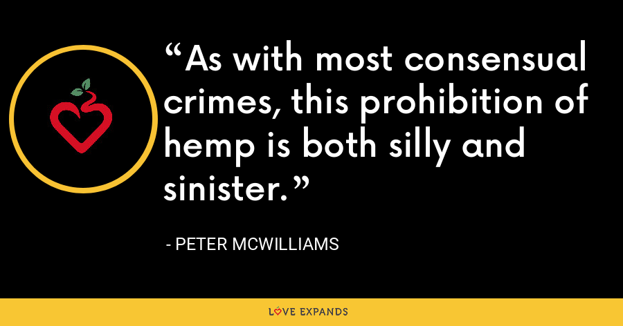 As with most consensual crimes, this prohibition of hemp is both silly and sinister. - Peter McWilliams