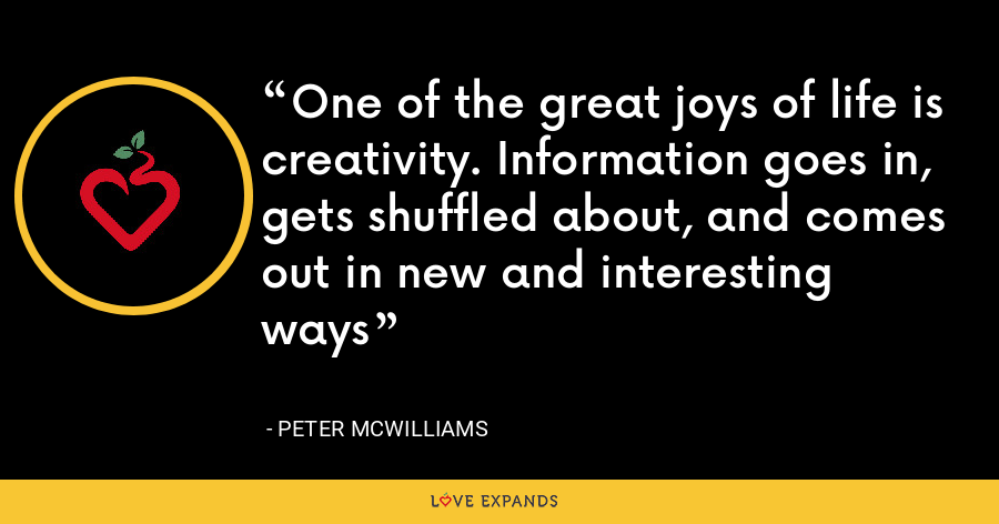 One of the great joys of life is creativity. Information goes in, gets shuffled about, and comes out in new and interesting ways - Peter McWilliams