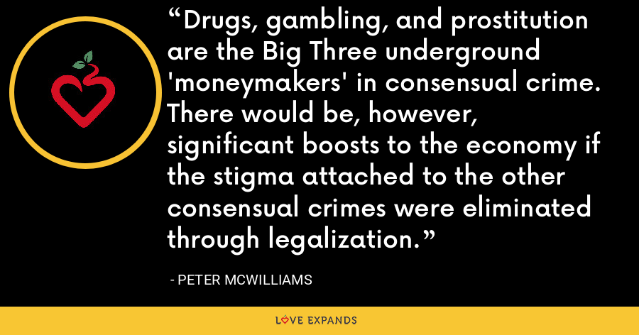 Drugs, gambling, and prostitution are the Big Three underground 'moneymakers' in consensual crime. There would be, however, significant boosts to the economy if the stigma attached to the other consensual crimes were eliminated through legalization. - Peter McWilliams