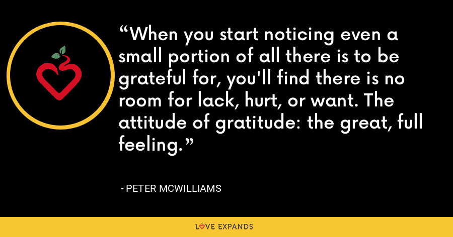 When you start noticing even a small portion of all there is to be grateful for, you'll find there is no room for lack, hurt, or want. The attitude of gratitude: the great, full feeling. - Peter McWilliams