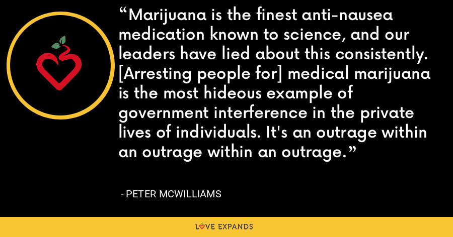 Marijuana is the finest anti-nausea medication known to science, and our leaders have lied about this consistently. [Arresting people for] medical marijuana is the most hideous example of government interference in the private lives of individuals. It's an outrage within an outrage within an outrage. - Peter McWilliams