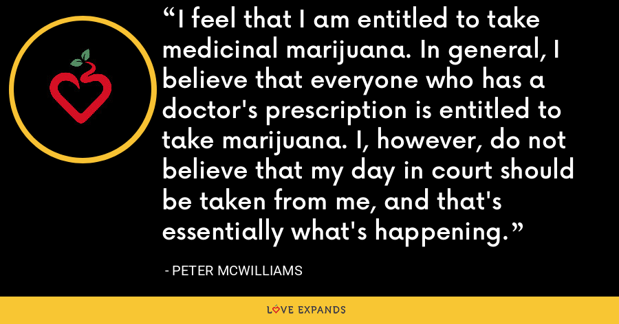 I feel that I am entitled to take medicinal marijuana. In general, I believe that everyone who has a doctor's prescription is entitled to take marijuana. I, however, do not believe that my day in court should be taken from me, and that's essentially what's happening. - Peter McWilliams
