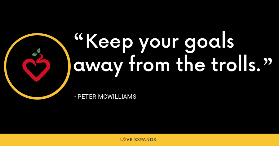 Keep your goals away from the trolls. - Peter McWilliams
