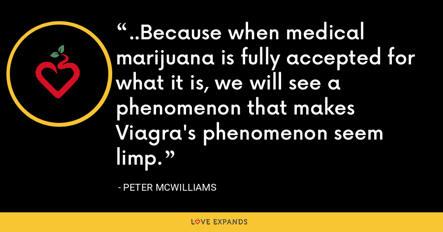 ..Because when medical marijuana is fully accepted for what it is, we will see a phenomenon that makes Viagra's phenomenon seem limp. - Peter McWilliams