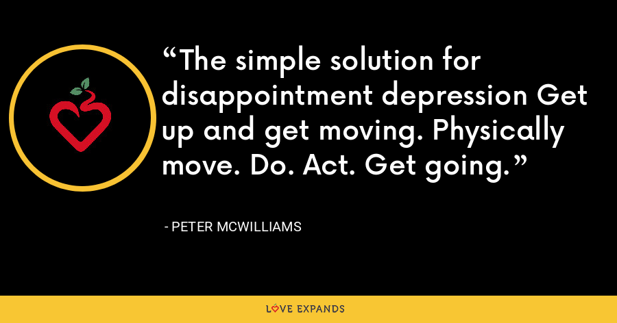 The simple solution for disappointment depression Get up and get moving. Physically move. Do. Act. Get going. - Peter McWilliams