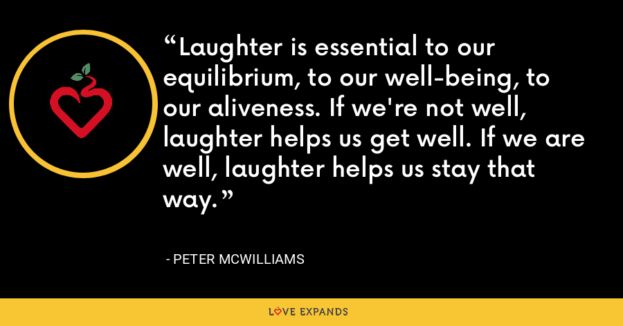 Laughter is essential to our equilibrium, to our well-being, to our aliveness. If we're not well, laughter helps us get well. If we are well, laughter helps us stay that way. - Peter McWilliams