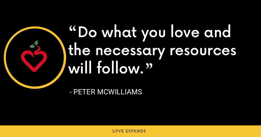 Do what you love and the necessary resources will follow. - Peter McWilliams