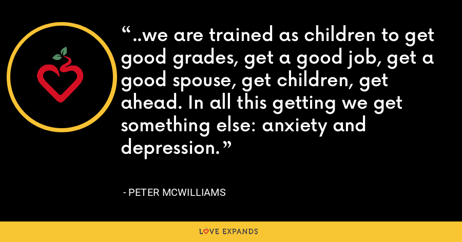 ..we are trained as children to get good grades, get a good job, get a good spouse, get children, get ahead. In all this getting we get something else: anxiety and depression. - Peter McWilliams