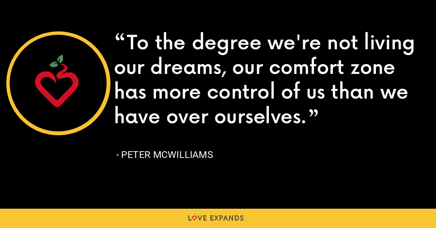 To the degree we're not living our dreams, our comfort zone has more control of us than we have over ourselves. - Peter McWilliams