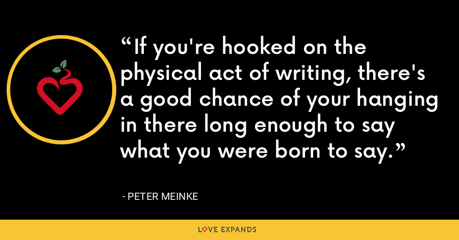 If you're hooked on the physical act of writing, there's a good chance of your hanging in there long enough to say what you were born to say. - Peter Meinke