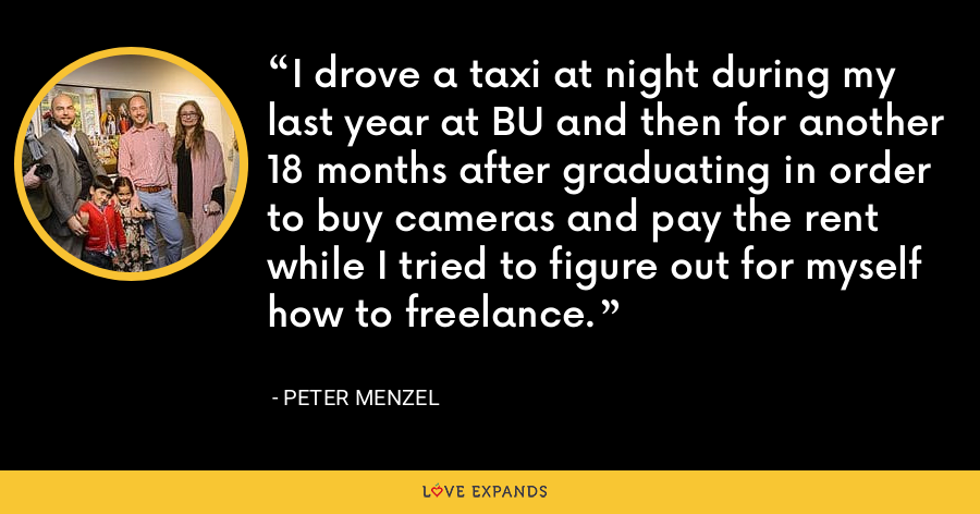 I drove a taxi at night during my last year at BU and then for another 18 months after graduating in order to buy cameras and pay the rent while I tried to figure out for myself how to freelance. - Peter Menzel