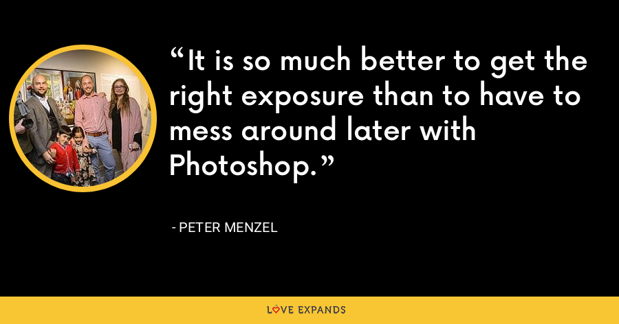 It is so much better to get the right exposure than to have to mess around later with Photoshop. - Peter Menzel