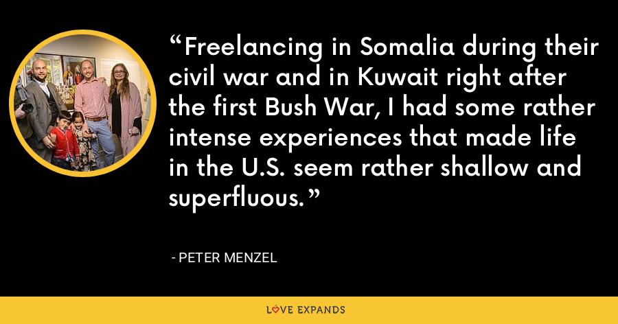 Freelancing in Somalia during their civil war and in Kuwait right after the first Bush War, I had some rather intense experiences that made life in the U.S. seem rather shallow and superfluous. - Peter Menzel