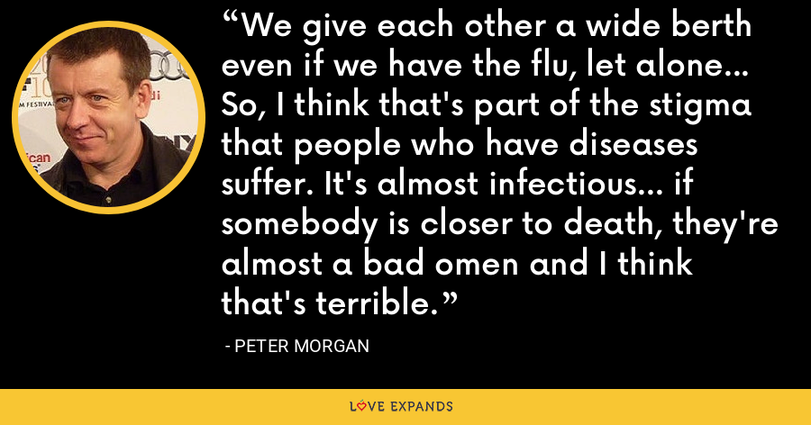 We give each other a wide berth even if we have the flu, let alone... So, I think that's part of the stigma that people who have diseases suffer. It's almost infectious... if somebody is closer to death, they're almost a bad omen and I think that's terrible. - Peter Morgan