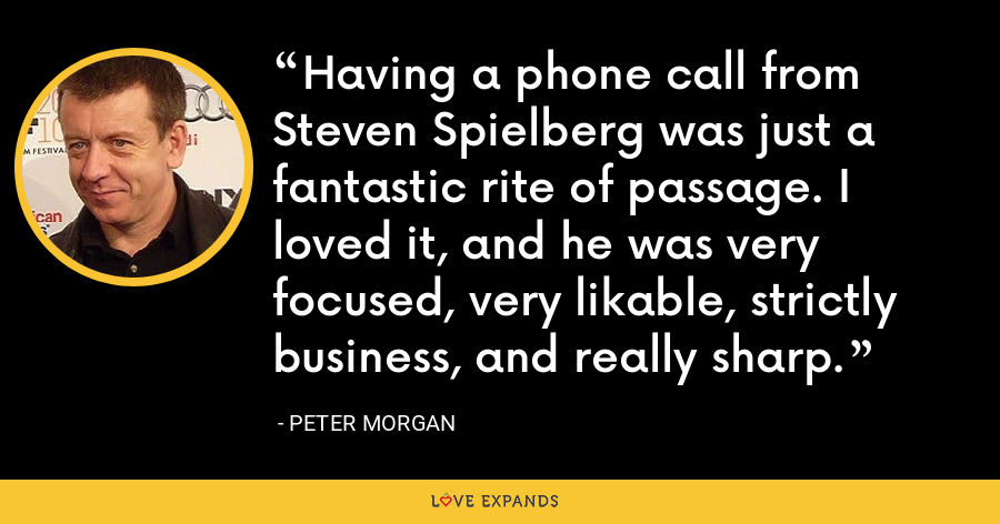 Having a phone call from Steven Spielberg was just a fantastic rite of passage. I loved it, and he was very focused, very likable, strictly business, and really sharp. - Peter Morgan