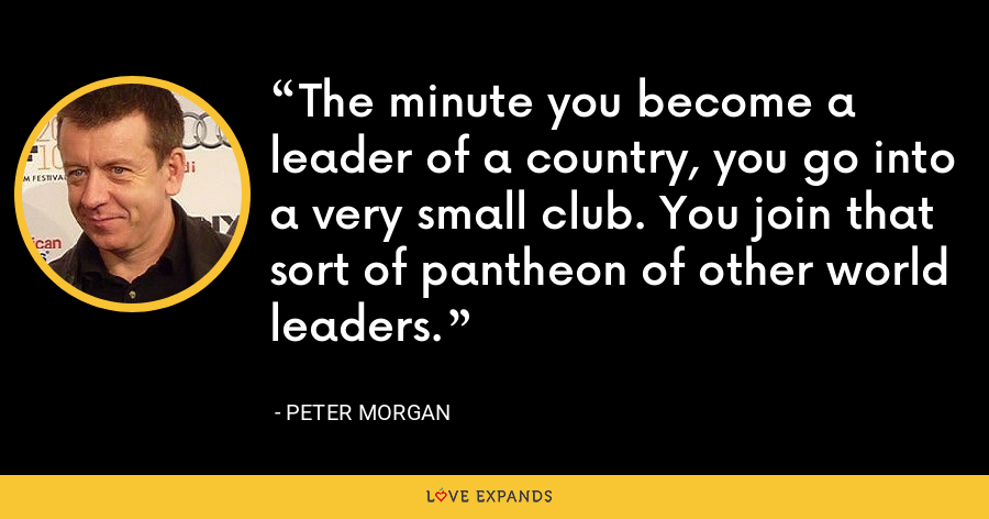 The minute you become a leader of a country, you go into a very small club. You join that sort of pantheon of other world leaders. - Peter Morgan