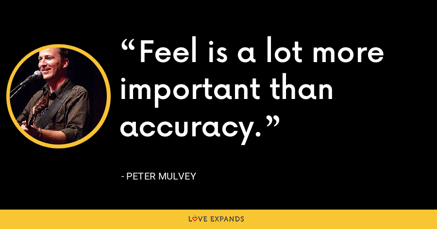Feel is a lot more important than accuracy. - Peter Mulvey