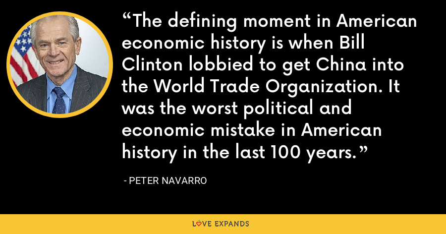 The defining moment in American economic history is when Bill Clinton lobbied to get China into the World Trade Organization. It was the worst political and economic mistake in American history in the last 100 years. - Peter Navarro