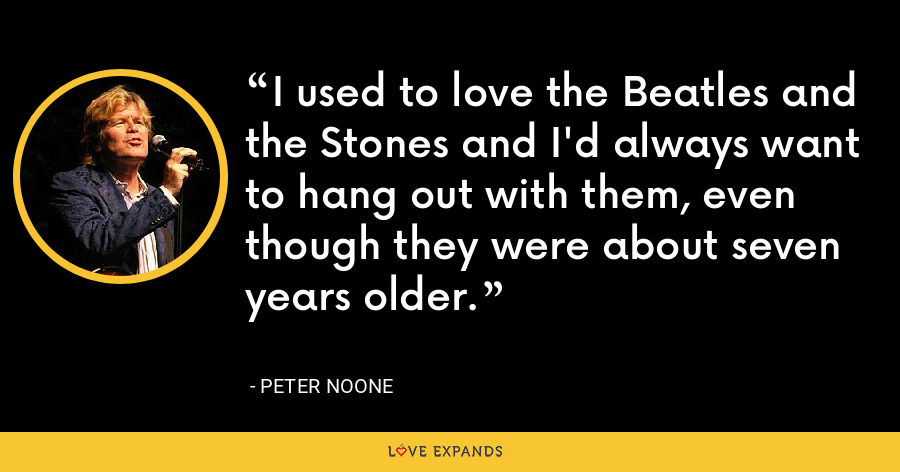 I used to love the Beatles and the Stones and I'd always want to hang out with them, even though they were about seven years older. - Peter Noone