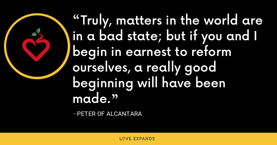 Truly, matters in the world are in a bad state; but if you and I begin in earnest to reform ourselves, a really good beginning will have been made. - Peter of Alcantara