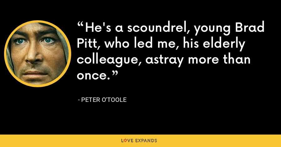 He's a scoundrel, young Brad Pitt, who led me, his elderly colleague, astray more than once. - Peter O'Toole