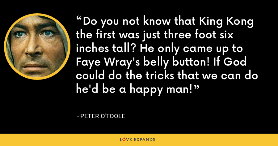 Do you not know that King Kong the first was just three foot six inches tall? He only came up to Faye Wray's belly button! If God could do the tricks that we can do he'd be a happy man! - Peter O'Toole