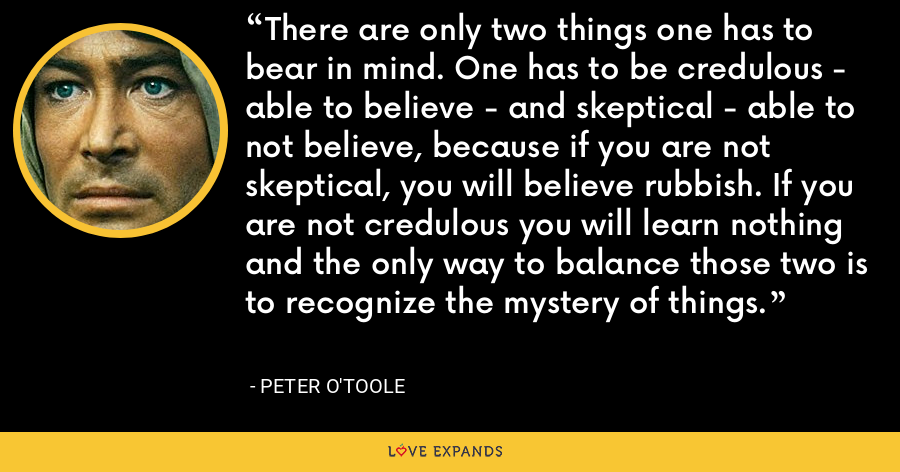 There are only two things one has to bear in mind. One has to be credulous - able to believe - and skeptical - able to not believe, because if you are not skeptical, you will believe rubbish. If you are not credulous you will learn nothing and the only way to balance those two is to recognize the mystery of things. - Peter O'Toole