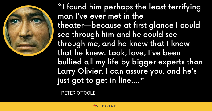 I found him perhaps the least terrifying man I've ever met in the theater—because at first glance I could see through him and he could see through me, and he knew that I knew that he knew. Look, love, I've been bullied all my life by bigger experts than Larry Olivier, I can assure you, and he's just got to get in line. - Peter O'Toole