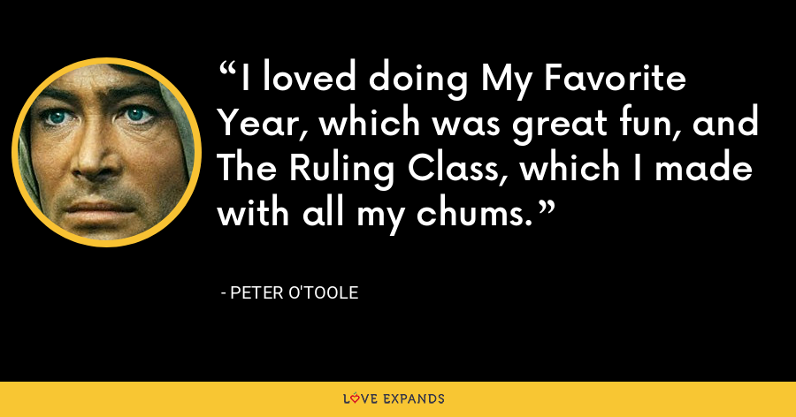 I loved doing My Favorite Year, which was great fun, and The Ruling Class, which I made with all my chums. - Peter O'Toole