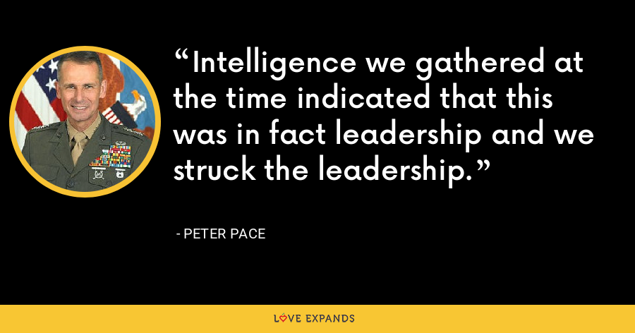 Intelligence we gathered at the time indicated that this was in fact leadership and we struck the leadership. - Peter Pace
