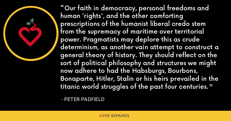 Our faith in democracy, personal freedoms and human 'rights', and the other comforting prescriptions of the humanist liberal credo stem from the supremacy of maritime over territorial power. Pragmatists may deplore this as crude determinism, as another vain attempt to construct a general theory of history. They should reflect on the sort of political philosophy and structures we might now adhere to had the Habsburgs, Bourbons, Bonaparte, Hitler, Stalin or his heirs prevailed in the titanic world struggles of the past four centuries. - Peter Padfield