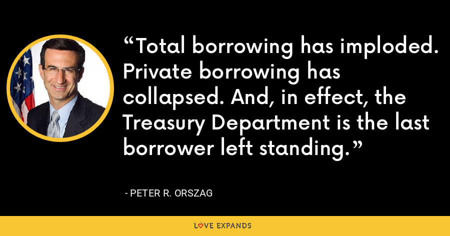 Total borrowing has imploded. Private borrowing has collapsed. And, in effect, the Treasury Department is the last borrower left standing. - Peter R. Orszag