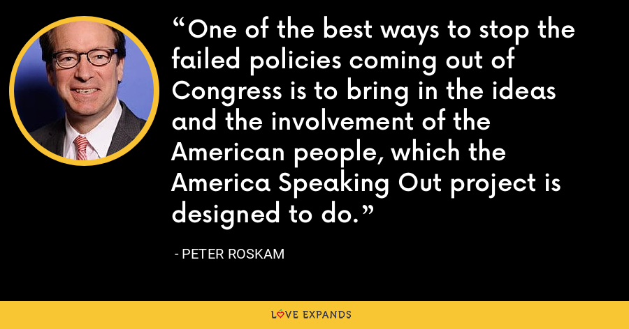 One of the best ways to stop the failed policies coming out of Congress is to bring in the ideas and the involvement of the American people, which the America Speaking Out project is designed to do. - Peter Roskam